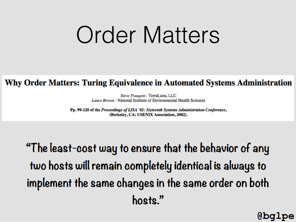 "The ""Order Matters"" principle, formulated by Steve Traugott, states that the lowest cost way to ensure identical behavior on two hosts is always to implement the same changes in the same order on both [presentation by John Willis, Director of Ecosystem Development at Docker, at nginx.conf 2015]"