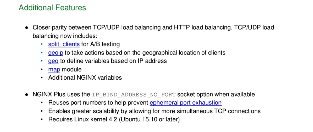 New features in NGINX Plus R10 include closer parity between TCP/UDP and HTTP load balancing, plus support for the IP_BIND_ADDRESS_NO_PORT socket option to help with ephemeral port exhaustion [NGINX Plus R10 webinar]