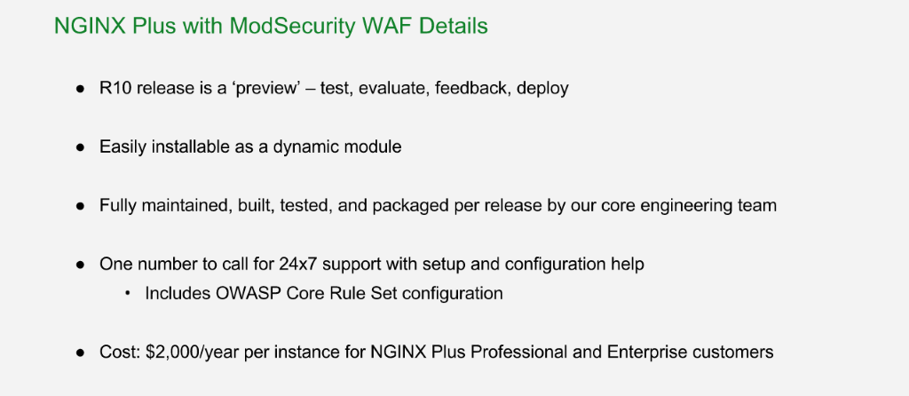 NGINX Plus with ModSecurity WAF is a 'preview' release in R10 but is fully supported; it's offered as a dynamic module at $2000/year/instance [NGINX Plus R10 webinar]